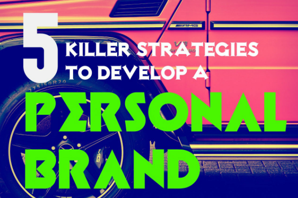 5 Killer Strategies To Develop A Personal Brand